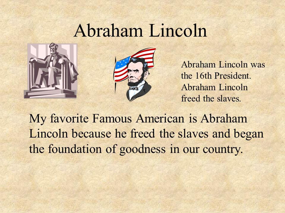 Abraham Lincoln Abraham Lincoln was the 16th President. Abraham Lincoln freed the slaves.