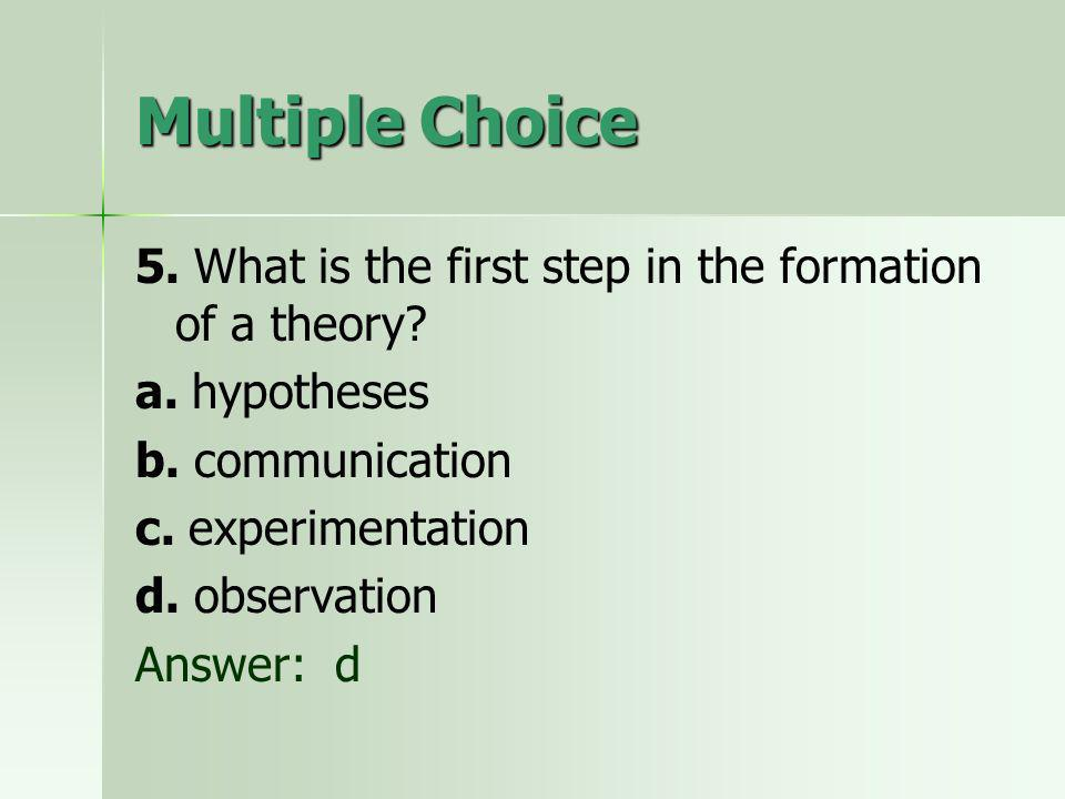 Multiple Choice 5. What is the first step in the formation of a theory a. hypotheses. b. communication.