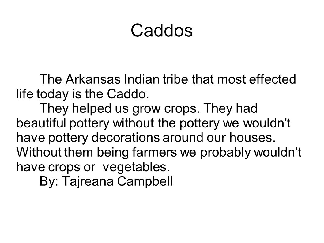 Caddos The Arkansas Indian tribe that most effected life today is the Caddo.