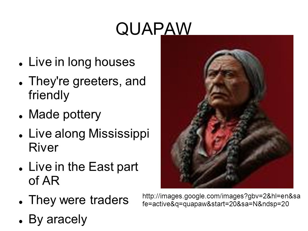 QUAPAW Live in long houses They re greeters, and friendly Made pottery