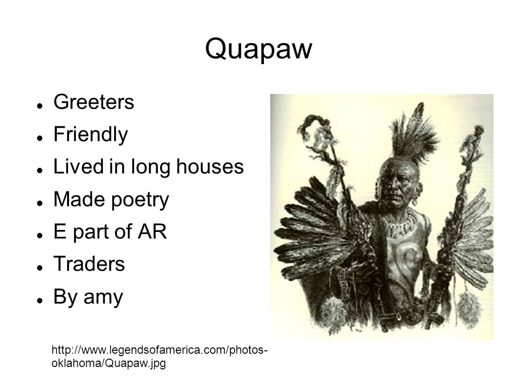 Quapaw Greeters Friendly Lived in long houses Made poetry E part of AR