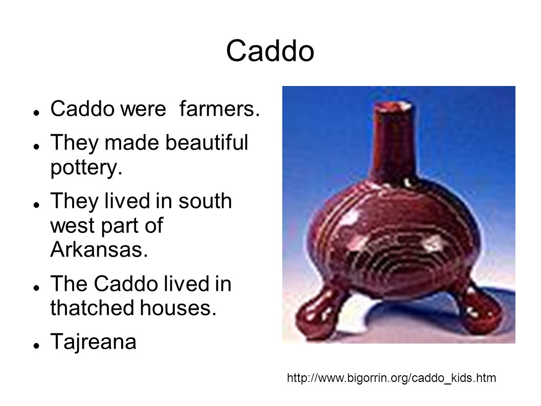 Caddo Caddo were farmers. They made beautiful pottery.