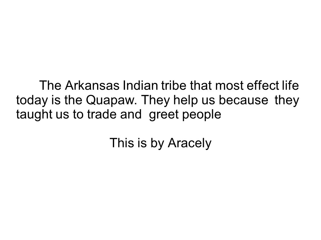 The Arkansas Indian tribe that most effect life today is the Quapaw