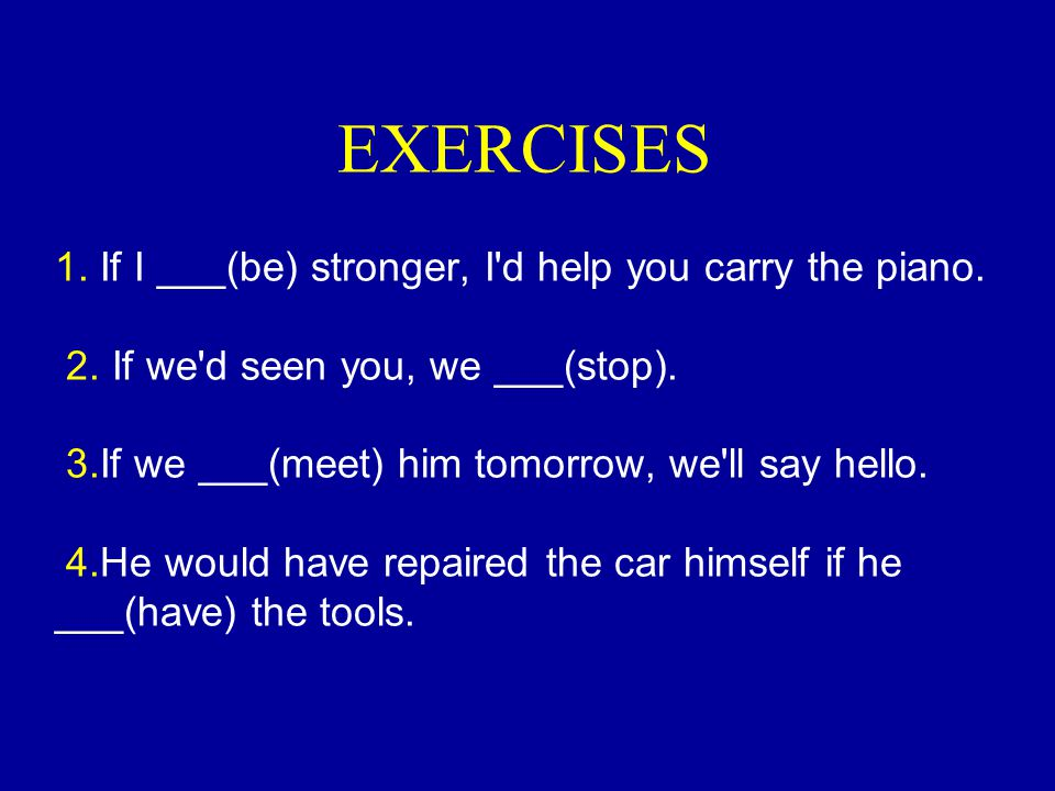 EXERCISES 1. If I ___(be) stronger, I d help you carry the piano. 2