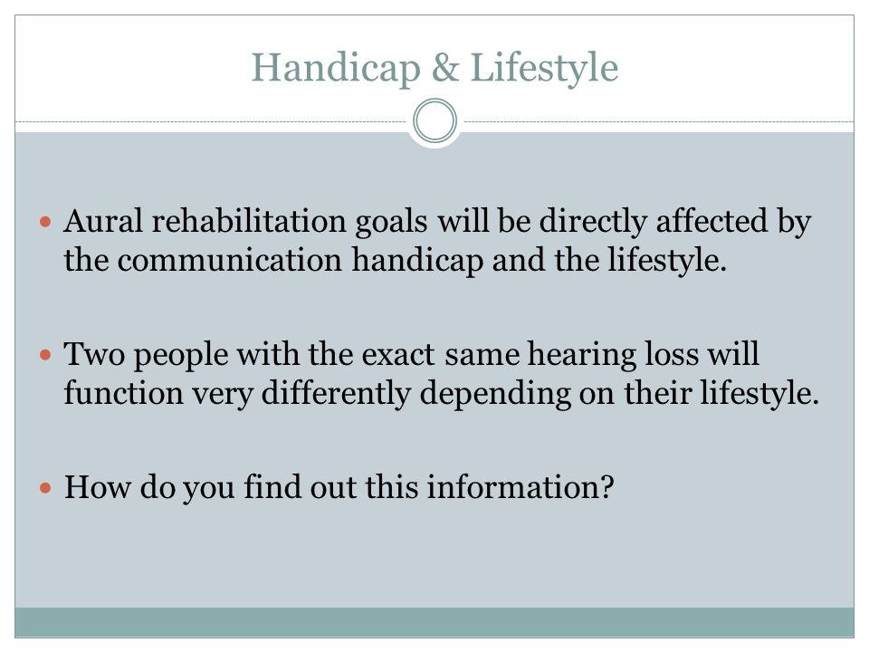Handicap & Lifestyle Aural rehabilitation goals will be directly affected by the communication handicap and the lifestyle.