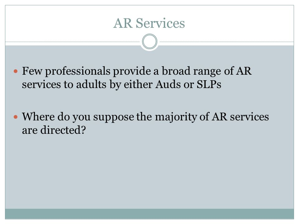 AR Services Few professionals provide a broad range of AR services to adults by either Auds or SLPs.