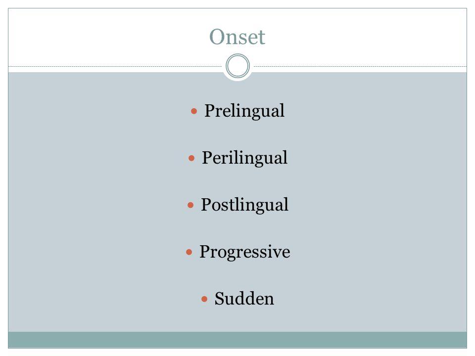 Onset Prelingual Perilingual Postlingual Progressive Sudden