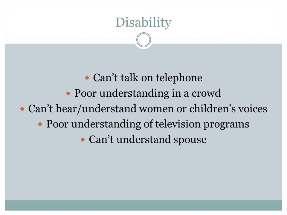 Disability Can't talk on telephone Poor understanding in a crowd