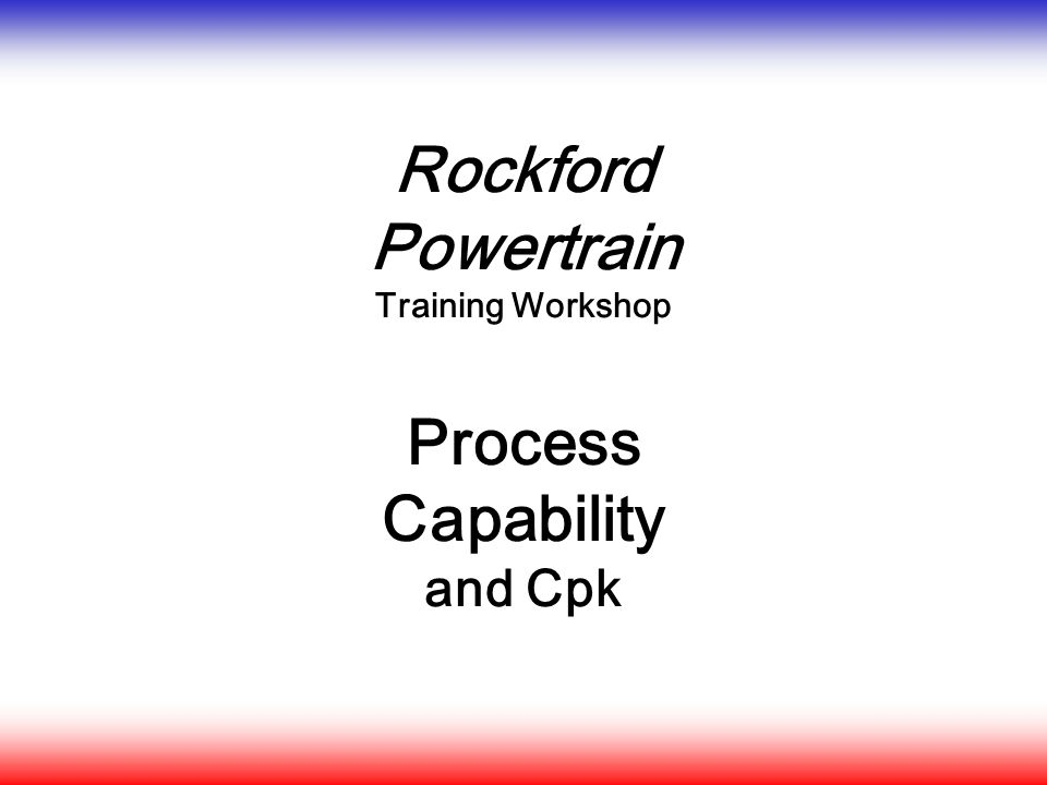 Rockford Powertrain Training Workshop Process Capability and Cpk