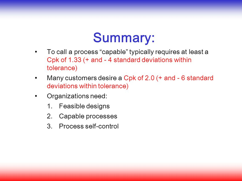 Summary: To call a process capable typically requires at least a Cpk of 1.33 (+ and - 4 standard deviations within tolerance)