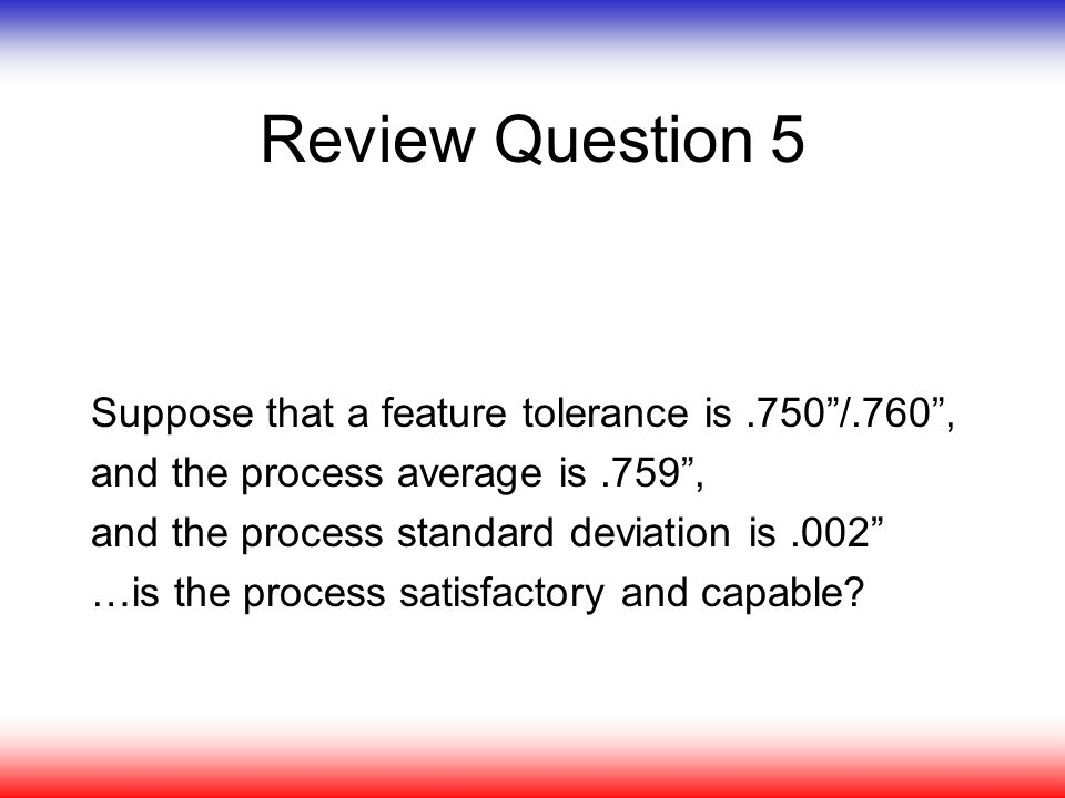 Review Question 5 Suppose that a feature tolerance is .750 /.760 ,