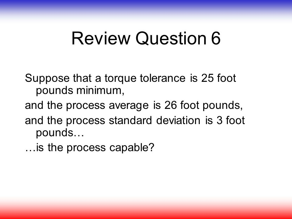 Review Question 6 Suppose that a torque tolerance is 25 foot pounds minimum, and the process average is 26 foot pounds,