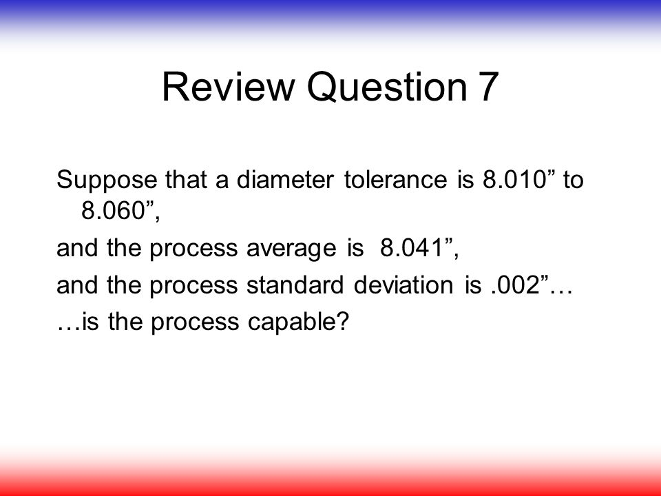 Review Question 7 Suppose that a diameter tolerance is 8.010 to 8.060 , and the process average is 8.041 ,
