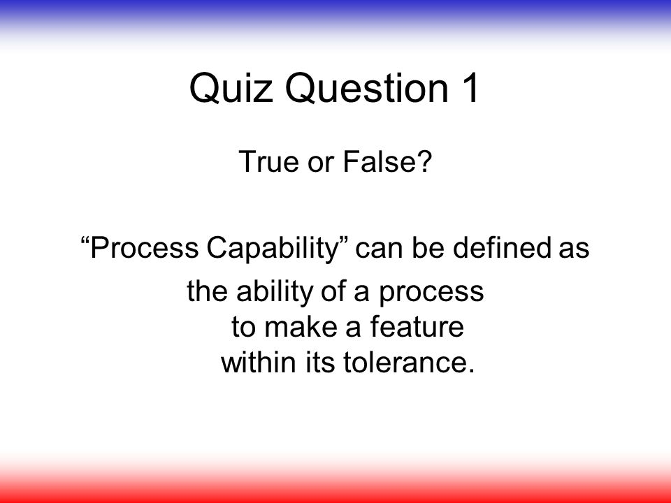 Quiz Question 1 True or False Process Capability can be defined as