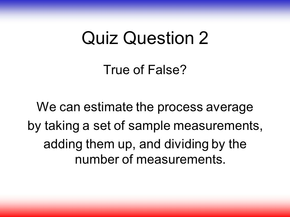 Quiz Question 2 True of False We can estimate the process average