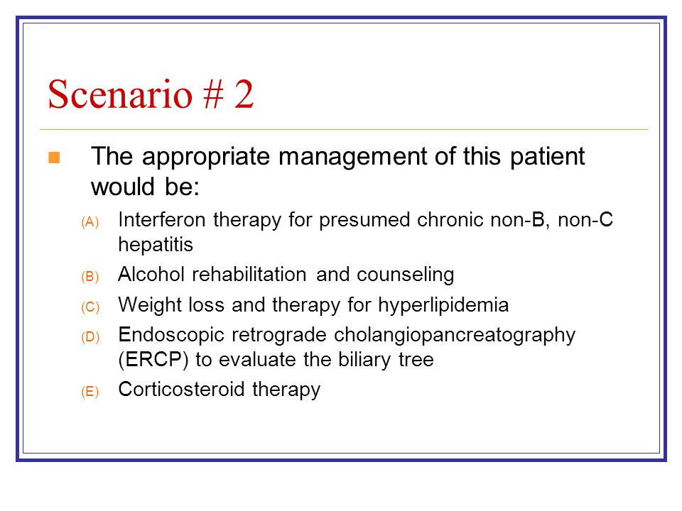Scenario # 2 The appropriate management of this patient would be: