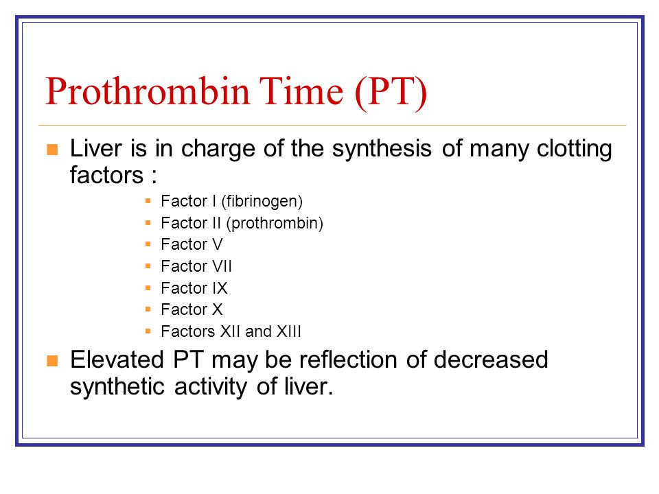 Prothrombin Time (PT) Liver is in charge of the synthesis of many clotting factors : Factor I (fibrinogen)