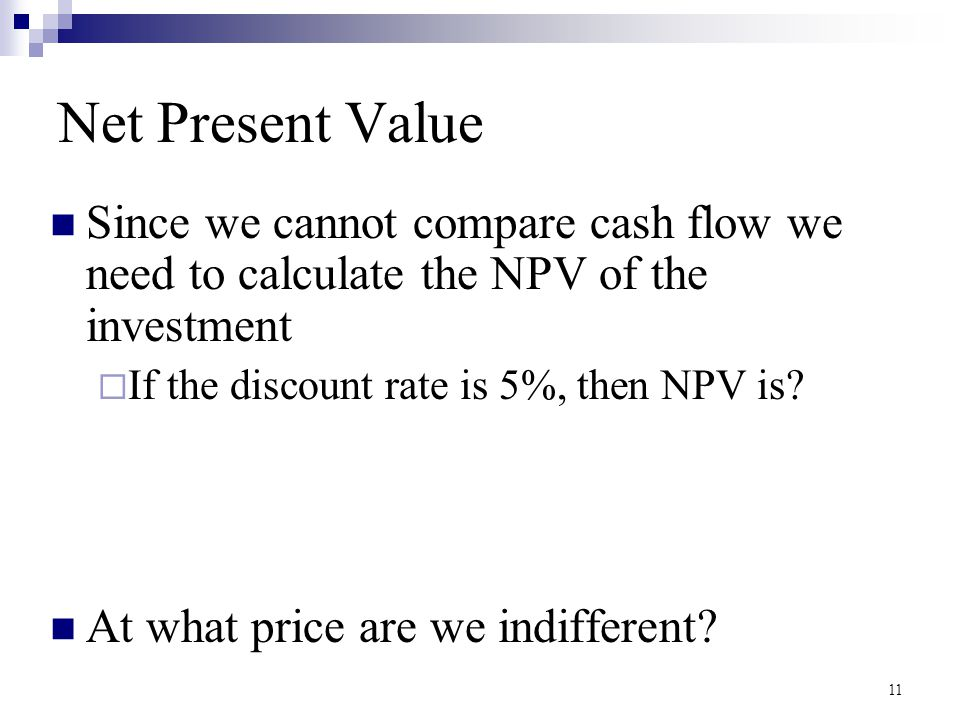 Net Present Value Since we cannot compare cash flow we need to calculate the NPV of the investment.