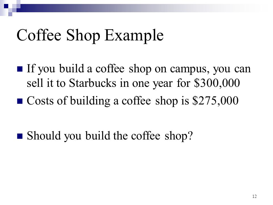 Coffee Shop Example If you build a coffee shop on campus, you can sell it to Starbucks in one year for $300,000.