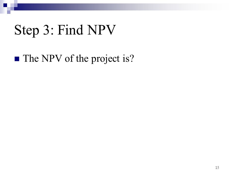 Step 3: Find NPV The NPV of the project is