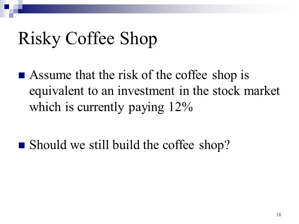 Risky Coffee Shop Assume that the risk of the coffee shop is equivalent to an investment in the stock market which is currently paying 12%