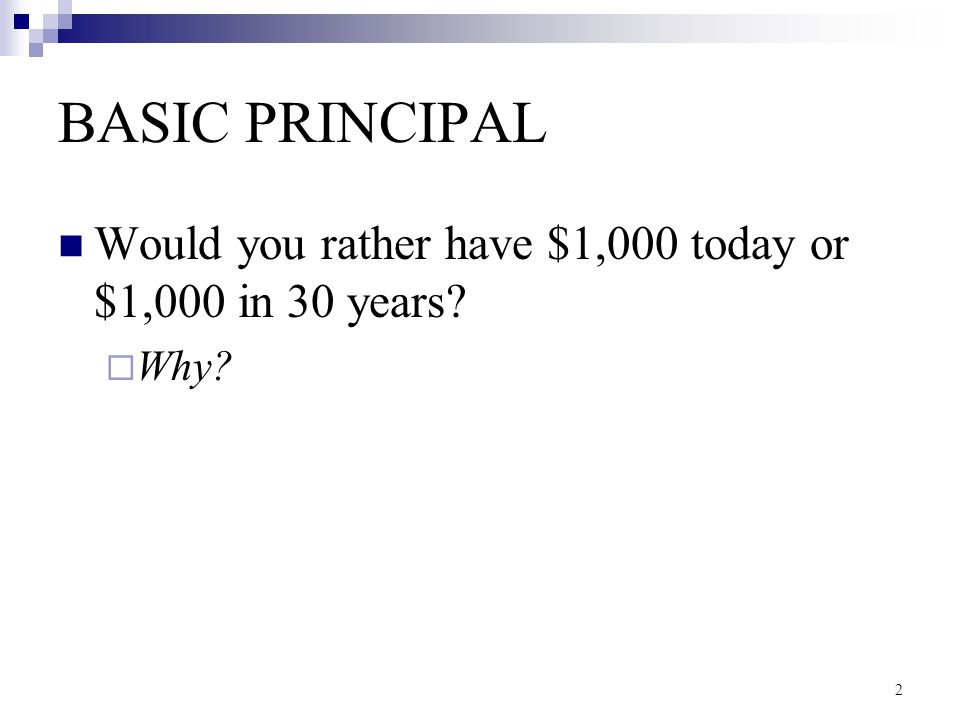 BASIC PRINCIPAL Would you rather have $1,000 today or $1,000 in 30 years Why