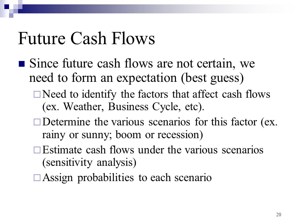 Future Cash Flows Since future cash flows are not certain, we need to form an expectation (best guess)