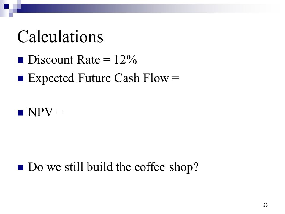 Calculations Discount Rate = 12% Expected Future Cash Flow = NPV =