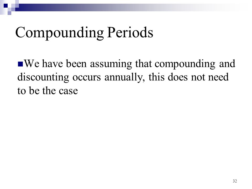 Compounding Periods We have been assuming that compounding and discounting occurs annually, this does not need to be the case.