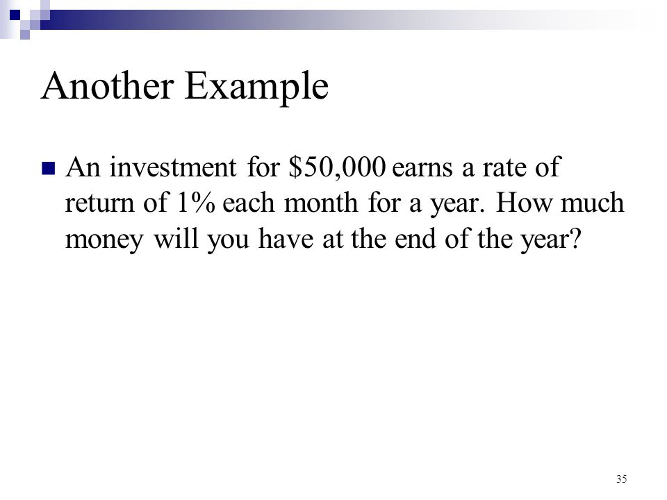 Another Example An investment for $50,000 earns a rate of return of 1% each month for a year.