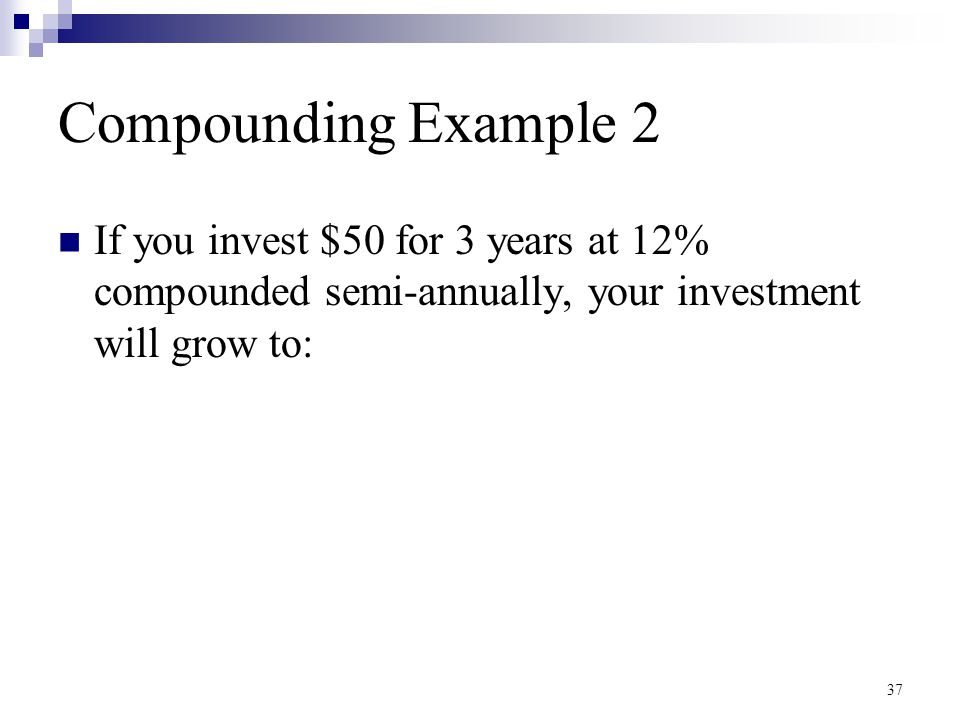Compounding Example 2 If you invest $50 for 3 years at 12% compounded semi-annually, your investment will grow to: