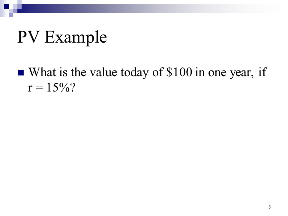 PV Example What is the value today of $100 in one year, if r = 15%