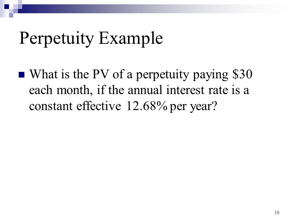 Perpetuity Example What is the PV of a perpetuity paying $30 each month, if the annual interest rate is a constant effective 12.68% per year