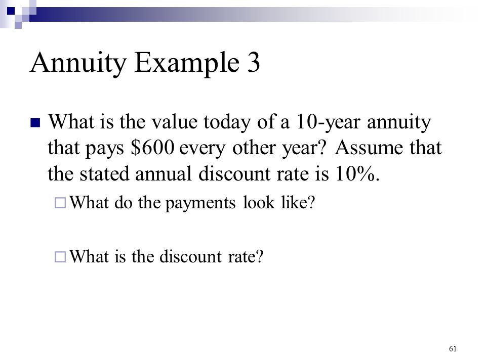 Annuity Example 3 What is the value today of a 10-year annuity that pays $600 every other year Assume that the stated annual discount rate is 10%.