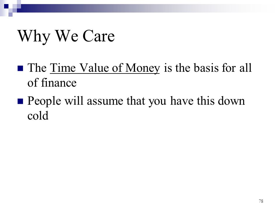 Why We Care The Time Value of Money is the basis for all of finance