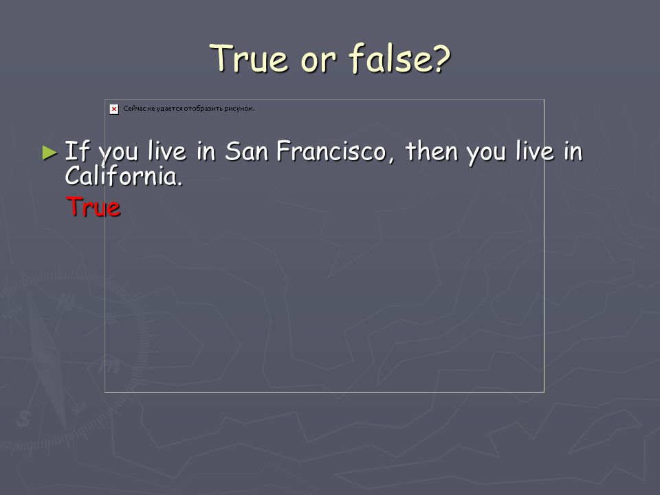 True or false If you live in San Francisco, then you live in California. True