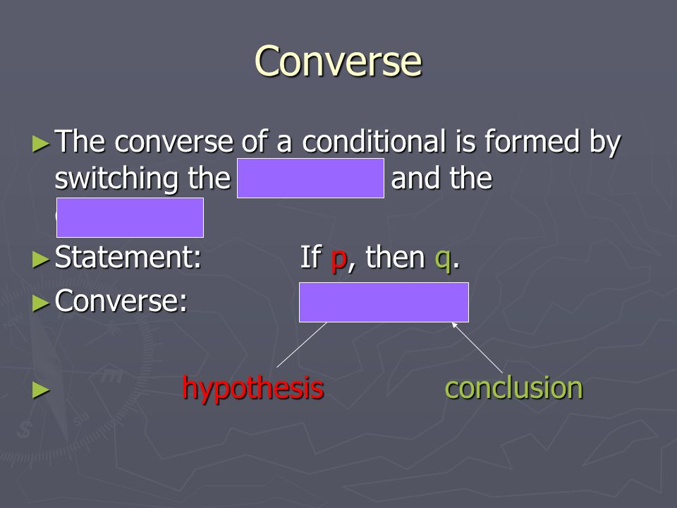 Converse The converse of a conditional is formed by switching the hypothesis and the conclusion: Statement: If p, then q.