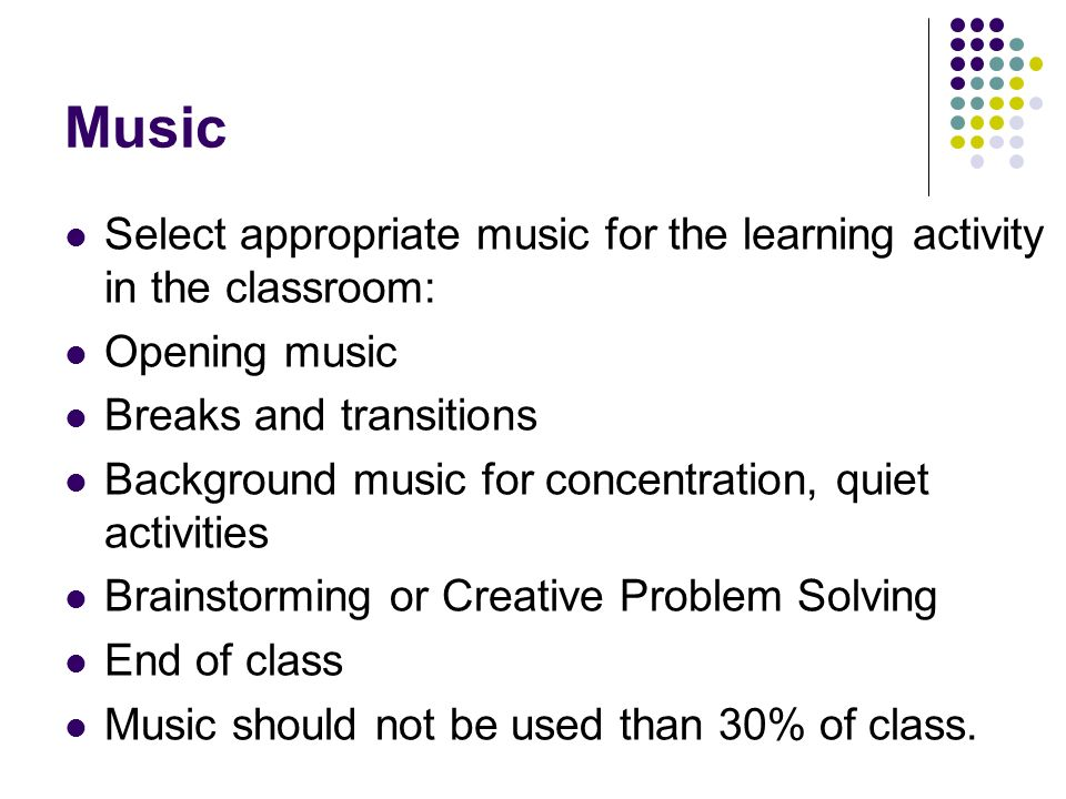 Music Select appropriate music for the learning activity in the classroom: Opening music. Breaks and transitions.