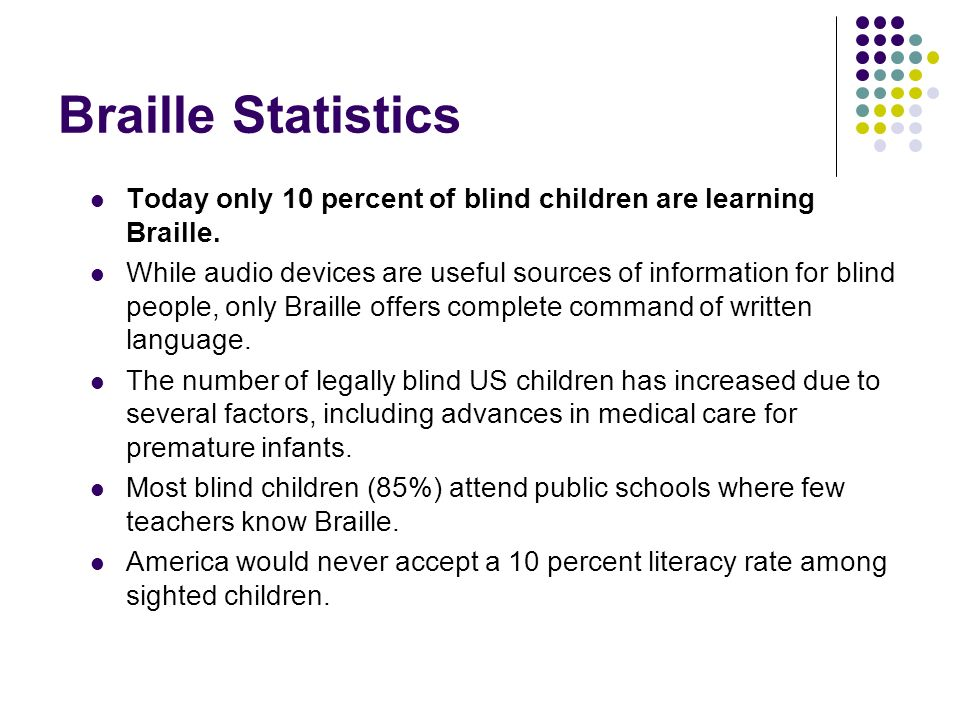 Braille Statistics Today only 10 percent of blind children are learning Braille.