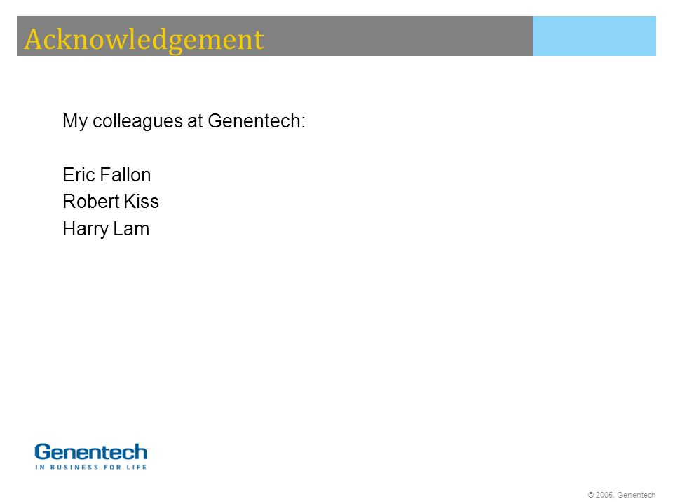 Acknowledgement My colleagues at Genentech: Eric Fallon Robert Kiss