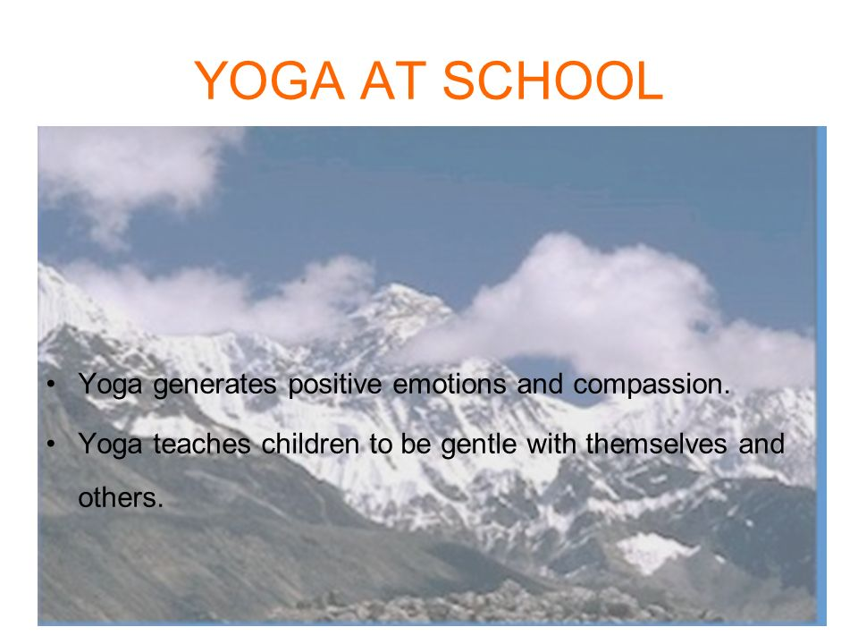YOGA AT SCHOOL Yoga generates positive emotions and compassion.