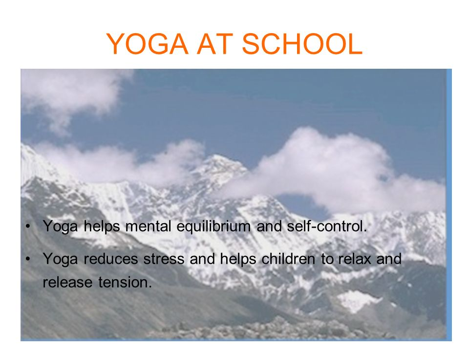 YOGA AT SCHOOL Yoga helps mental equilibrium and self-control.