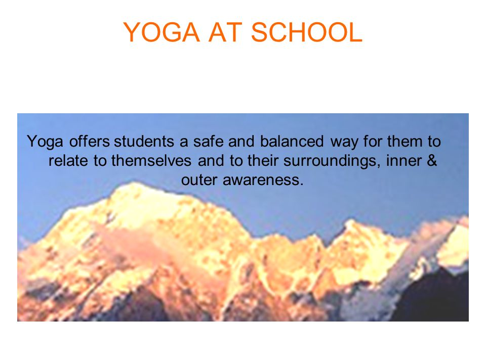 YOGA AT SCHOOL Yoga offers students a safe and balanced way for them to relate to themselves and to their surroundings, inner & outer awareness.