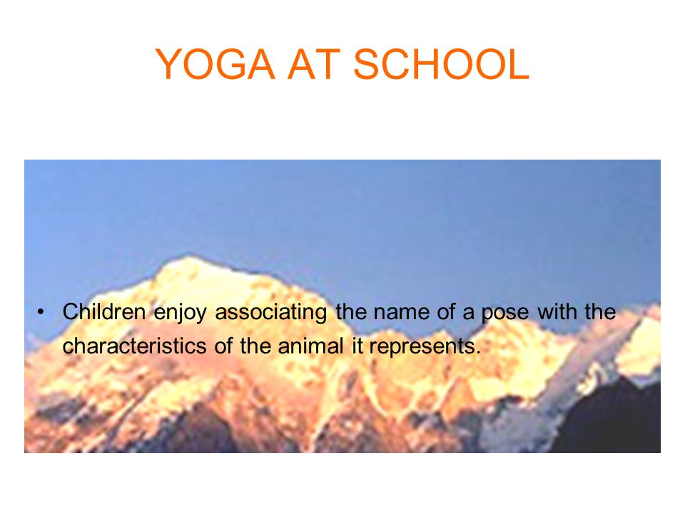 YOGA AT SCHOOL Children enjoy associating the name of a pose with the characteristics of the animal it represents.