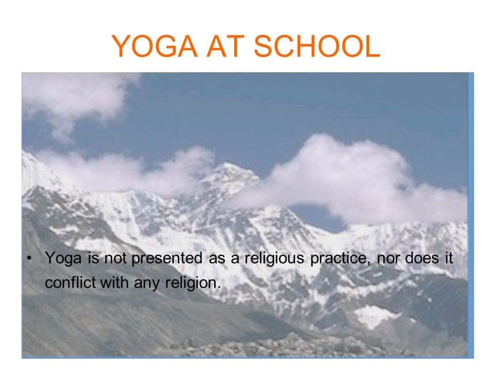 YOGA AT SCHOOL Yoga is not presented as a religious practice, nor does it conflict with any religion.
