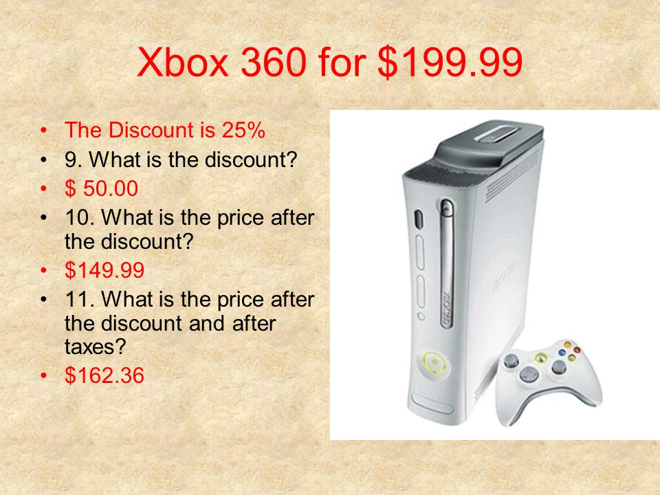 Xbox 360 for $199.99 The Discount is 25% 9. What is the discount