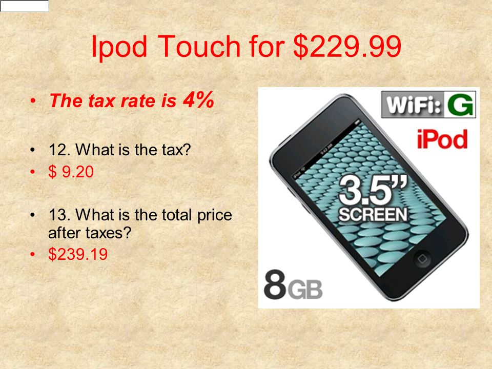 Ipod Touch for $229.99 The tax rate is 4% 12. What is the tax $ 9.20