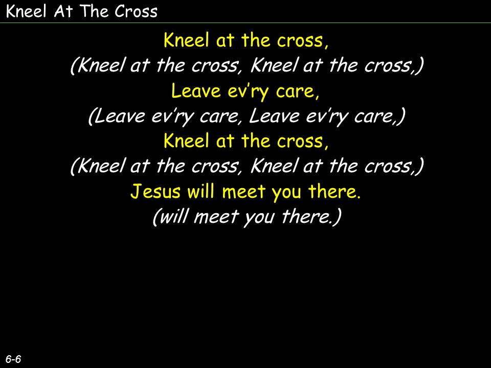 (Kneel at the cross, Kneel at the cross,) Leave ev'ry care,