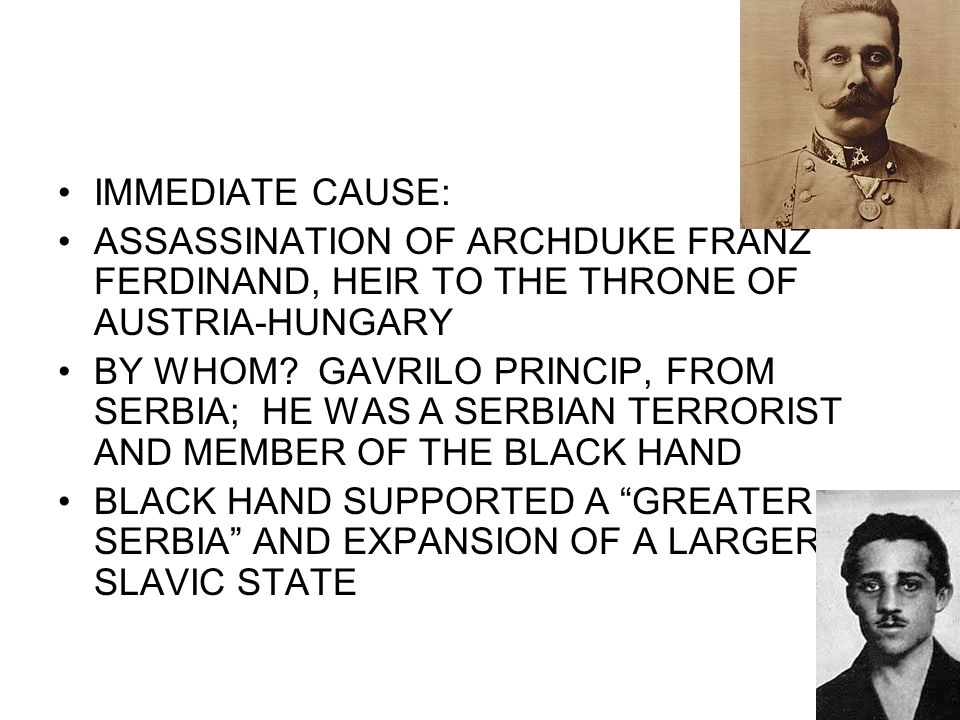 IMMEDIATE CAUSE: ASSASSINATION OF ARCHDUKE FRANZ FERDINAND, HEIR TO THE THRONE OF AUSTRIA-HUNGARY.