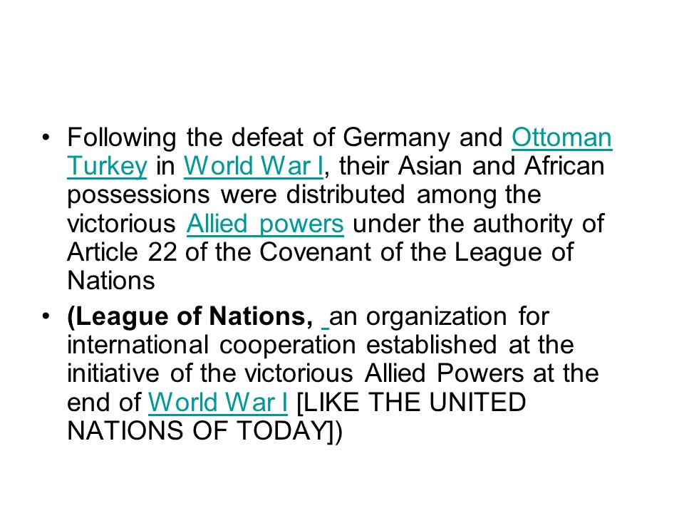 Following the defeat of Germany and Ottoman Turkey in World War I, their Asian and African possessions were distributed among the victorious Allied powers under the authority of Article 22 of the Covenant of the League of Nations
